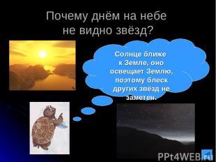 Почему днём на небе не видно звёзд? Солнце ближе к Земле, оно освещает Землю, по