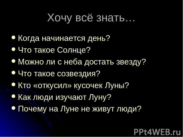 Хочу всё знать… Когда начинается день? Что такое Солнце? Можно ли с неба достать звезду? Что такое созвездия? Кто «откусил» кусочек Луны? Как люди изучают Луну? Почему на Луне не живут люди?