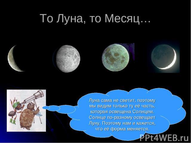 То Луна, то Месяц… Луна сама не светит, поэтому мы видим только ту её часть, которая освещена Солнцем. Солнце по-разному освещает Луну. Поэтому нам и кажется, что её форма меняется.