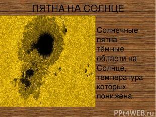 ПЯТНА НА СОЛНЦЕ Со лнечные пя тна — тёмные области на Солнце, температура которы