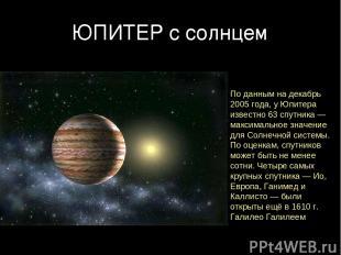 ЮПИТЕР с солнцем По данным на декабрь 2005 года, у Юпитера известно 63 спутника