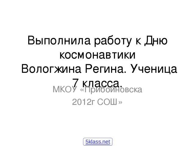 Выполнила работу к Дню космонавтики Вологжина Регина. Ученица 7 класса. МКОУ «Прибойновска 2012г СОШ» 5klass.net