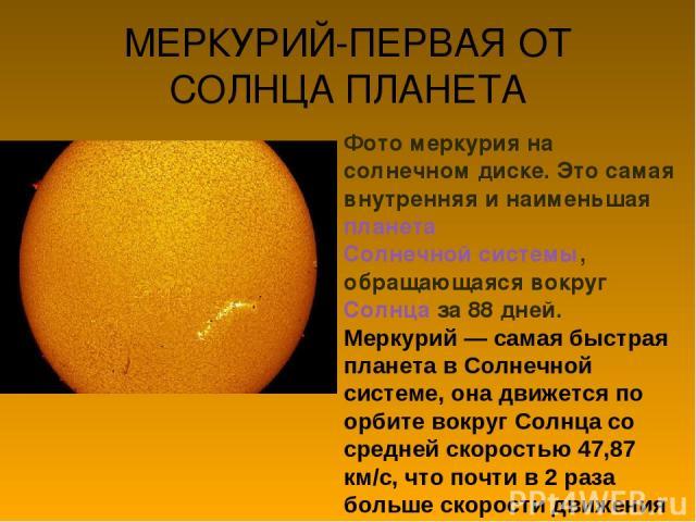 МЕРКУРИЙ-ПЕРВАЯ ОТ СОЛНЦА ПЛАНЕТА Фото меркурия на солнечном диске. Это самая внутренняя и наименьшая планета Солнечной системы, обращающаяся вокруг Солнца за 88 дней. Меркурий — самая быстрая планета в Солнечной системе, она движется по орбите вокр…