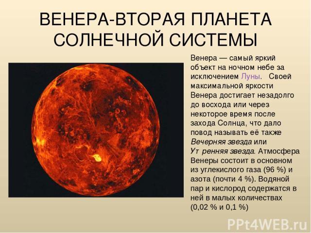 ВЕНЕРА-ВТОРАЯ ПЛАНЕТА СОЛНЕЧНОЙ СИСТЕМЫ Венера— самый яркий объект на ночном небе за исключением Луны. Своей максимальной яркости Венера достигает незадолго до восхода или через некоторое время после захода Солнца, что дало повод называть её также …