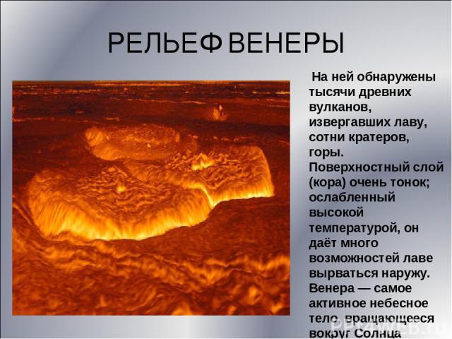 РЕЛЬЕФ ВЕНЕРЫ На ней обнаружены тысячи древних вулканов, извергавших лаву, сотни кратеров, горы. Поверхностный слой (кора) очень тонок; ослабленный высокой температурой, он даёт много возможностей лаве вырваться наружу. Венера — самое активное небес…