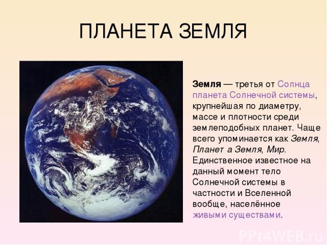 ПЛАНЕТА ЗЕМЛЯ Земля — третья от Солнца планета Солнечной системы, крупнейшая по диаметру, массе и плотности среди землеподобных планет. Чаще всего упоминается как Земля, Планета Земля, Мир. Единственное известное на данный момент тело Солнечной сис…