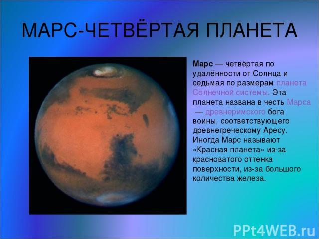 МАРС-ЧЕТВЁРТАЯ ПЛАНЕТА Марс— четвёртая по удалённости от Солнца и седьмая по размерам планета Солнечной системы. Эта планета названа в честь Марса— древнеримского бога войны, соответствующего древнегреческому Аресу. Иногда Марс называют «Красная п…