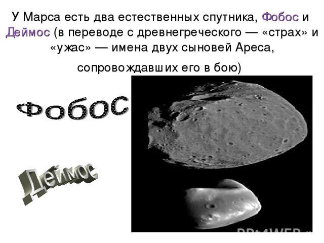 У Марса есть два естественных спутника, Фобос и Деймос (в переводе с древнегреческого— «страх» и «ужас»— имена двух сыновей Ареса, сопровождавших его в бою)
