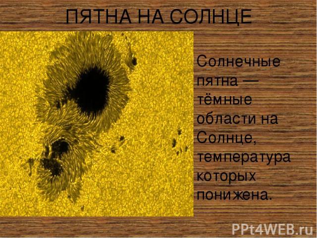 ПЯТНА НА СОЛНЦЕ Со лнечные пя тна — тёмные области на Солнце, температура которых понижена.
