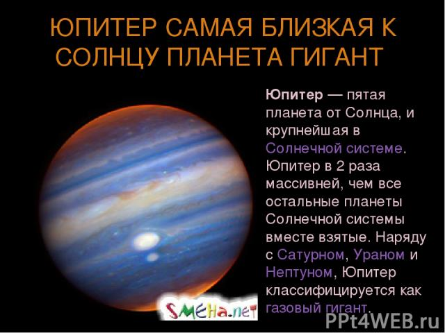 ЮПИТЕР САМАЯ БЛИЗКАЯ К СОЛНЦУ ПЛАНЕТА ГИГАНТ Юпи тер— пятая планета от Солнца, и крупнейшая в Солнечной системе. Юпитер в 2 раза массивней, чем все остальные планеты Солнечной системы вместе взятые. Наряду с Сатурном, Ураном и Нептуном, Юпитер клас…