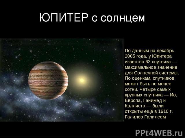 ЮПИТЕР с солнцем По данным на декабрь 2005 года, у Юпитера известно 63 спутника — максимальное значение для Солнечной системы. По оценкам, спутников может быть не менее сотни. Четыре самых крупных спутника — Ио, Европа, Ганимед и Каллисто — были отк…