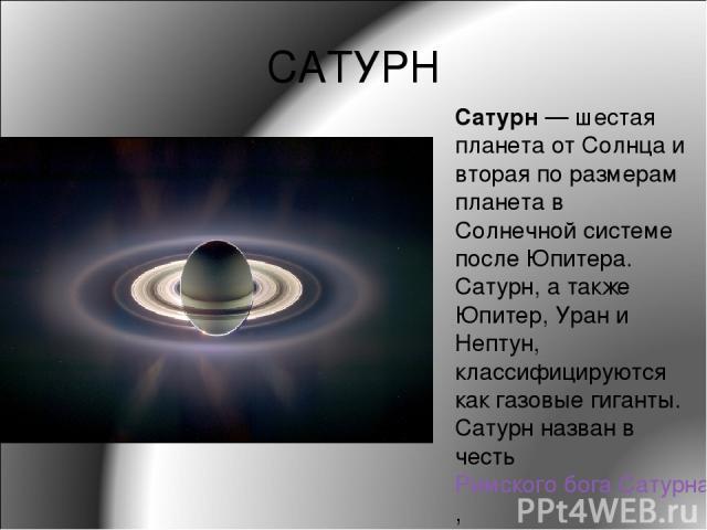 САТУРН Сату рн— шестая планета от Солнца и вторая по размерам планета в Солнечной системе после Юпитера. Сатурн, а также Юпитер, Уран и Нептун, классифицируются как газовые гиганты. Сатурн назван в честь Римского бога Сатурна,