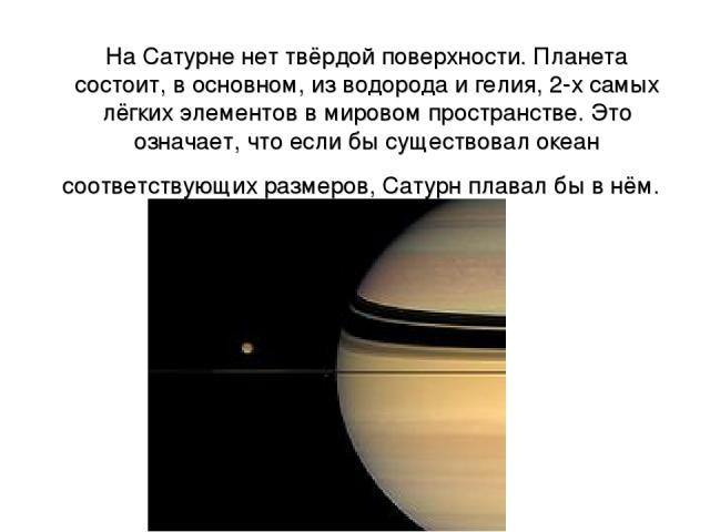 На Сатурне нет твёрдой поверхности. Планета состоит, в основном, из водорода и гелия, 2-х самых лёгких элементов в мировом пространстве. Это означает, что если бы существовал океан соответствующих размеров, Сатурн плавал бы в нём.