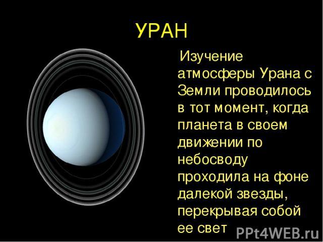 УРАН Изучение атмосферы Урана с Земли проводилось в тот момент, когда планета в своем движении по небосводу проходила на фоне далекой звезды, перекрывая собой ее свет