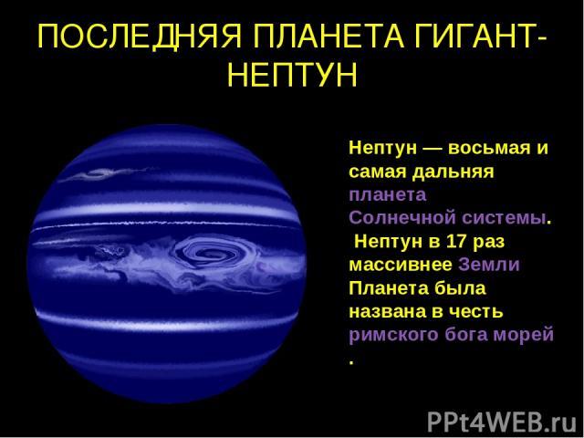 ПОСЛЕДНЯЯ ПЛАНЕТА ГИГАНТ-НЕПТУН Нептун — восьмая и самая дальняя планета Солнечной системы. Нептун в 17 раз массивнее Земли Планета была названа в честь римского бога морей.