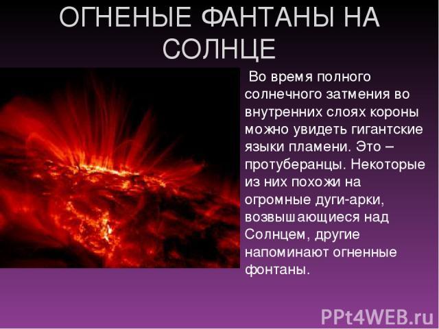 ОГНЕНЫЕ ФАНТАНЫ НА СОЛНЦЕ Во время полного солнечного затмения во внутренних слоях короны можно увидеть гигантские языки пламени. Это – протуберанцы. Некоторые из них похожи на огромные дуги-арки, возвышающиеся над Солнцем, другие напоминают огненны…