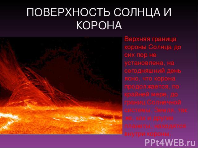 ПОВЕРХНОСТЬ СОЛНЦА И КОРОНА Верхняя граница короны Солнца до сих пор не установлена, на сегодняшний день ясно, что корона продолжается, по крайней мере, до границ Солнечной системы. Земля, так же, как и другие планеты, находятся внутри короны.