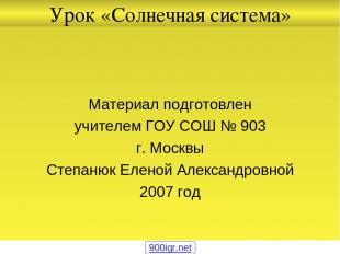 Урок «Солнечная система» Материал подготовлен учителем ГОУ СОШ № 903 г. Москвы С