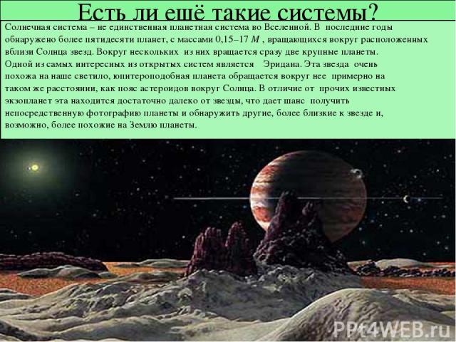 Есть ли ещё такие системы? Солнечная система – не единственная планетная система во Вселенной. В последние годы обнаружено более пятидесяти планет, с массами 0,15–17M , вращающихся вокруг расположенных вблизи Солнца звезд. Вокруг нескольких из них …