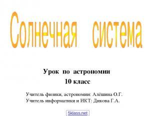 Урок по астрономии 10 класс Учитель физики, астрономии: Алёшина О.Г. Учитель инф