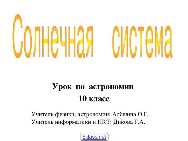 Урок по астрономии 10 класс Учитель физики, астрономии: Алёшина О.Г. Учитель информатики и ИКТ: Дикова Г.А. 5klass.net