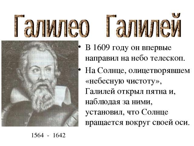 В 1609 году он впервые направил на небо телескоп. На Солнце, олицетворявшем «небесную чистоту», Галилей открыл пятна и, наблюдая за ними, установил, что Солнце вращается вокруг своей оси. 1564 - 1642