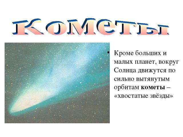 Кроме больших и малых планет, вокруг Солнца движутся по сильно вытянутым орбитам кометы – «хвостатые звёзды»