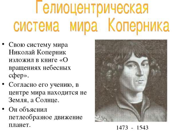 Свою систему мира Николай Коперник изложил в книге «О вращениях небесных сфер». Согласно его учению, в центре мира находится не Земля, а Солнце. Он объяснил петлеобразное движение планет. 1473 - 1543