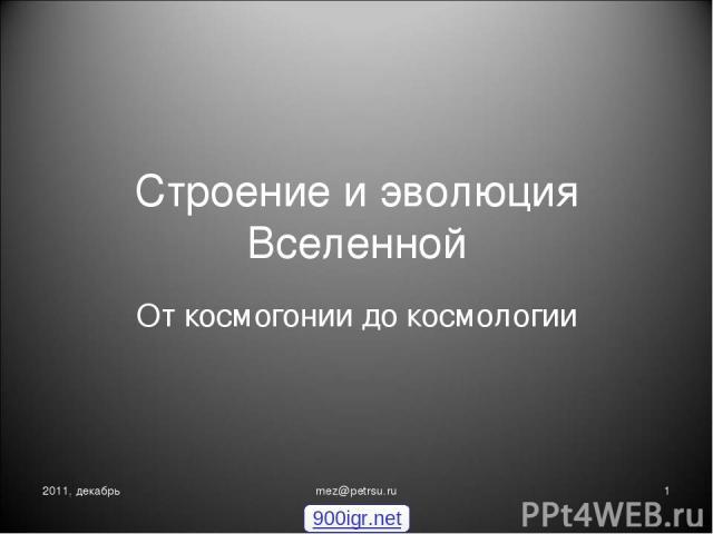 Строение и эволюция Вселенной От космогонии до космологии 2011, декабрь * mez@petrsu.ru 900igr.net mez@petrsu.ru