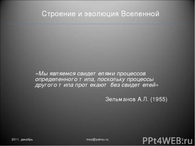 Строение и эволюция Вселенной «Мы являемся свидетелями процессов определенного типа, поскольку процессы другого типа протекают без свидетелей» Зельманов А.Л. (1955) 2011, декабрь * mez@petrsu.ru mez@petrsu.ru
