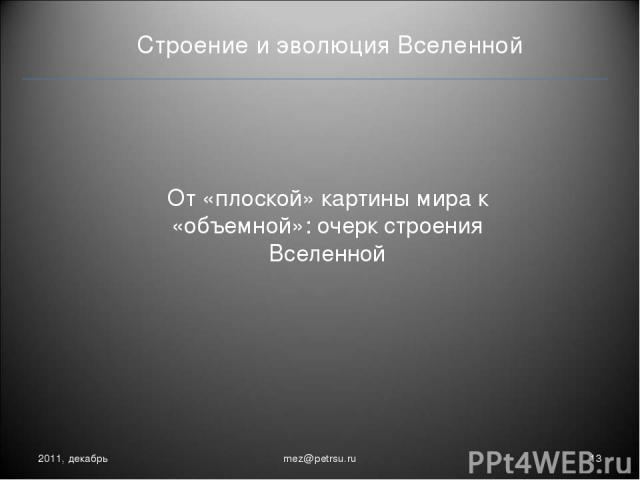 Строение и эволюция Вселенной От «плоской» картины мира к «объемной»: очерк строения Вселенной 2011, декабрь * mez@petrsu.ru mez@petrsu.ru