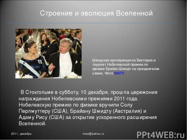 Строение и эволюция Вселенной В Стокгольме в субботу, 10 декабря, прошла церемония награждения Нобелевскими премиями 2011 года. Нобелевскую премию по физике вручили Солу Перлмуттеру (США), Брайану Шмидту (Австралия) и Адаму Рису (США) за открытие ус…