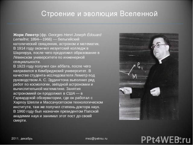 Строение и эволюция Вселенной 2011, декабрь * mez@petrsu.ru Жорж Леметр (фр.Georges Henri Joseph Édouard Lemaître; 1894—1966)— бельгийский католический священник, астроном и математик. В 1914году окончил иезуитский колледж в Шарлеруа, после чего …