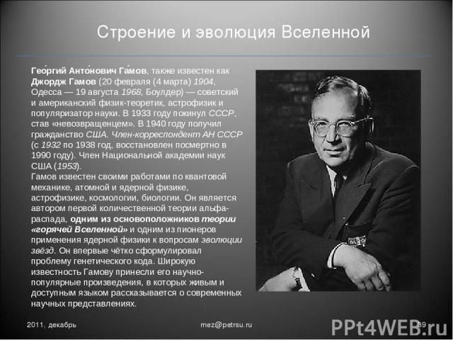 Строение и эволюция Вселенной 2011, декабрь * mez@petrsu.ru Гео ргий Анто нович Га мов, также известен как Джордж Гамов (20 февраля (4 марта) 1904, Одесса— 19 августа 1968, Боулдер)— советский и американский физик-теоретик, астрофизик и популяриза…