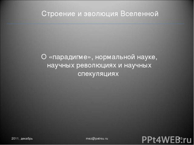 Строение и эволюция Вселенной О «парадигме», нормальной науке, научных революциях и научных спекуляциях 2011, декабрь * mez@petrsu.ru mez@petrsu.ru