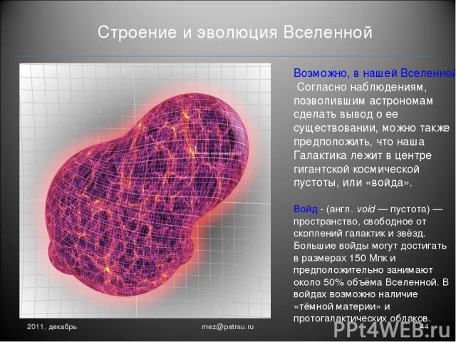 Строение и эволюция Вселенной 2011, декабрь * mez@petrsu.ru Возможно, в нашей Вселенной нет темной энергии. Согласно наблюдениям, позволившим астрономам сделать вывод о ее существовании, можно также предположить, что наша Галактика лежит в центре ги…