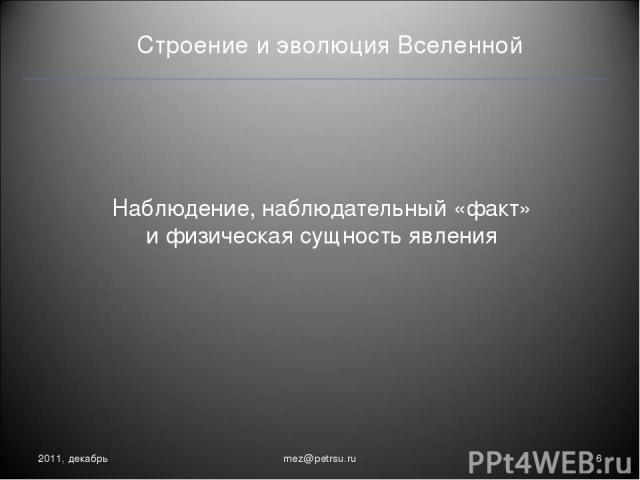 Строение и эволюция Вселенной Наблюдение, наблюдательный «факт» и физическая сущность явления 2011, декабрь * mez@petrsu.ru mez@petrsu.ru