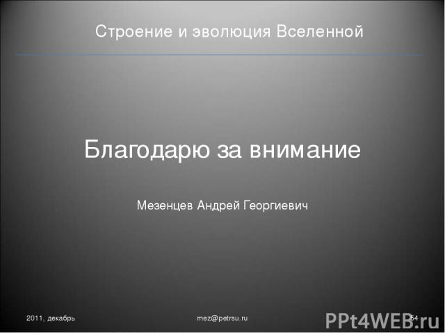 Строение и эволюция Вселенной 2011, декабрь * mez@petrsu.ru Благодарю за внимание Мезенцев Андрей Георгиевич mez@petrsu.ru