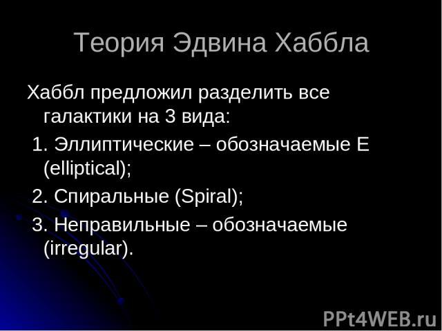 Теория Эдвина Хаббла Хаббл предложил разделить все галактики на 3 вида: 1. Эллиптические – обозначаемые Е (elliptical); 2. Спиральные (Spiral); 3. Неправильные – обозначаемые (irregular).