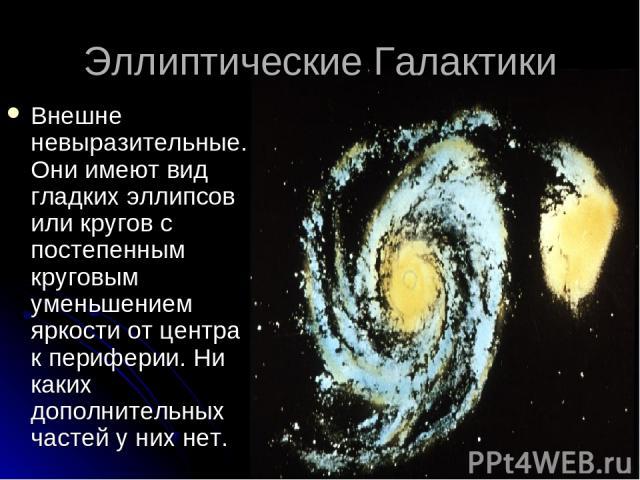 Эллиптические Галактики Внешне невыразительные. Они имеют вид гладких эллипсов или кругов с постепенным круговым уменьшением яркости от центра к периферии. Ни каких дополнительных частей у них нет.