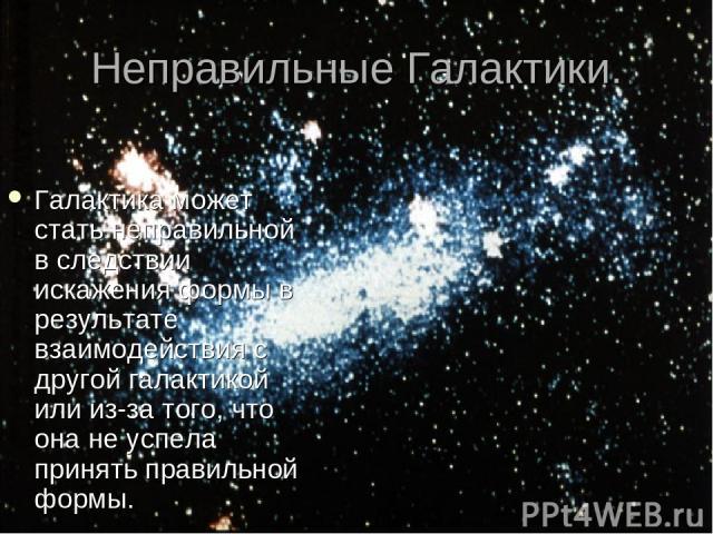 Неправильные Галактики. Галактика может стать неправильной в следствии искажения формы в результате взаимодействия с другой галактикой или из-за того, что она не успела принять правильной формы.