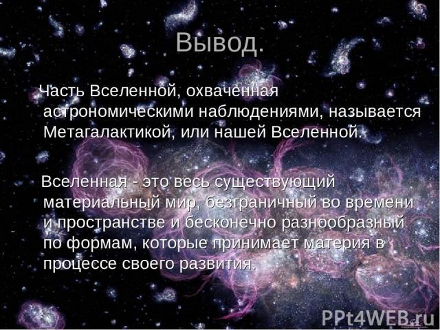 Вывод. Часть Вселенной, охваченная астрономическими наблюдениями, называется Метагалактикой, или нашей Вселенной. Вселенная - это весь существующий материальный мир, безграничный во времени и пространстве и бесконечно разнообразный по формам, которы…