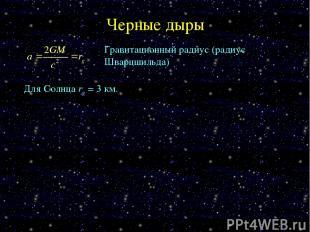 Черные дыры Гравитационный радиус (радиус Шварцшильда) Для Солнца rg = 3 км.