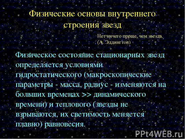 Физические основы внутреннего строения звезд Нет ничего проще, чем звезда. (А. Эддингтон) Физическое состояние стационарных звезд определяется условиями гидростатического (макроскопические параметры - масса, радиус - изменяются на больших временах >…