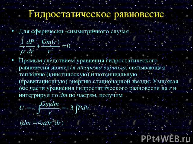 Гидростатическое равновесие Для сферически -симметричного случая Прямым следствием уравнения гидростатического равновесия является теорема вириала, связывающая тепловую (кинетическую) и потенциальную (гравитационную) энергию стационарной звезды. Умн…