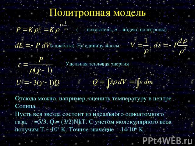 Политропная модель Удельная тепловая энергия (γ – показатель, n – индекс политропы) Отсюда можно, например, оценить температуру в центре Солнца. Пусть вся звезда состоит из идеального одноатомного газа, γ =5/3, Q = (3/2)NkT. С учетом молекулярного в…