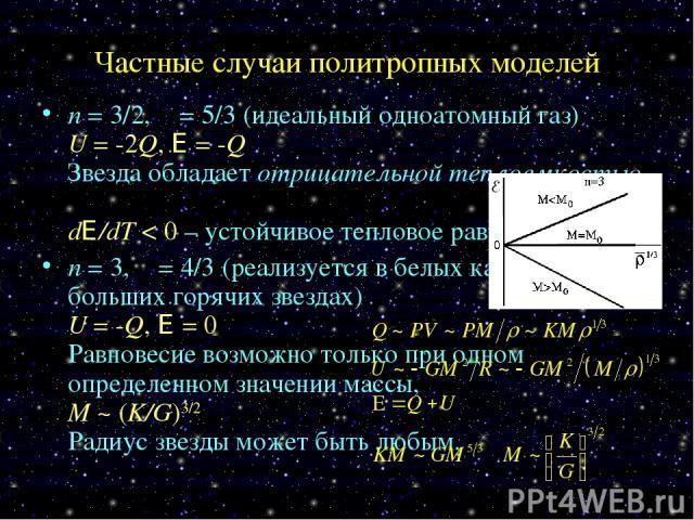 Частные случаи политропных моделей n = 3/2, γ = 5/3 (идеальный одноатомный газ) U = -2Q, E = -Q Звезда обладает отрицательной теплоемкостью, dE/dT < 0 – устойчивое тепловое равновесие. n = 3, γ = 4/3 (реализуется в белых карликах и в больших горячих…
