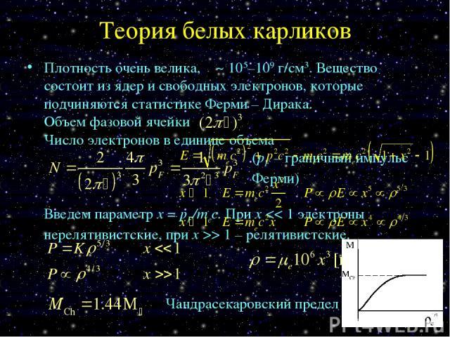Теория белых карликов Плотность очень велика, ρ ~ 105–109 г/см3. Вещество состоит из ядер и свободных электронов, которые подчиняются статистике Ферми – Дирака. Объем фазовой ячейки Число электронов в единице объема (pF – граничный импульс Ферми) Вв…