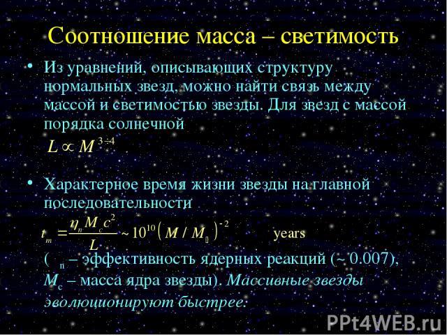 Соотношение масса – светимость Из уравнений, описывающих структуру нормальных звезд, можно найти связь между массой и светимостью звезды. Для звезд с массой порядка солнечной Характерное время жизни звезды на главной последовательности (ηn – эффекти…