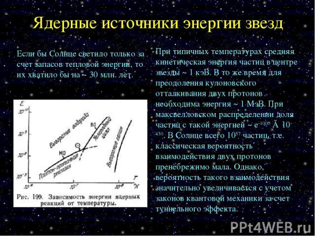 Ядерные источники энергии звезд Если бы Солнце светило только за счет запасов тепловой энергии, то их хватило бы на ~ 30 млн. лет. При типичных температурах средняя кинетическая энергия частиц в центре звезды ~ 1 кэВ. В то же время для преодоления к…